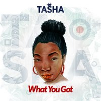What You Got — Tasha