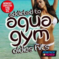Addicted to Aqua Gym 128 BPM Oldies Hits Workout Compilation — сборник