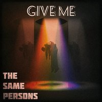 Give Me — The Same Persons