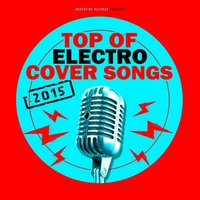 Top of Electro Cover Songs 2015 — сборник