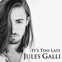 It's Too Late — Jules Galli