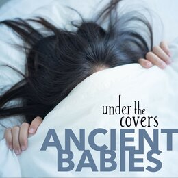 Under the Covers — Ancient Babies