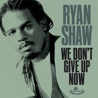 We Don't Give up Now — Ryan Shaw