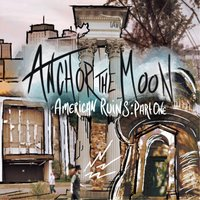 American Ruins, Pt. 1 — Anchor the Moon