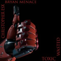 Toxic Wasted — Christopher eSX, Bryan M.E.N.A.C.E.