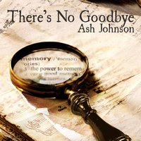 There's No Goodbye — Ash Johnson