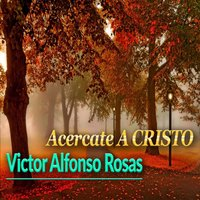 Acercate a Cristo — Victor Alfonso Rosas