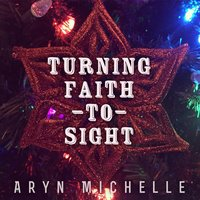 Turning Faith to Sight — Aryn Michelle