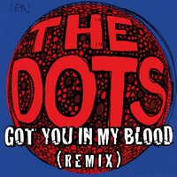 Got You in My Blood — The Dots