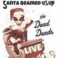 Santa Beamed Us Up — The Dead Deads