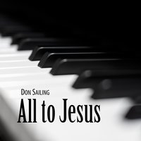 All to Jesus — Don Sailing
