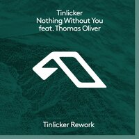 Nothing Without You (Tinlicker Rework) — Tinlicker, Thomas Oliver