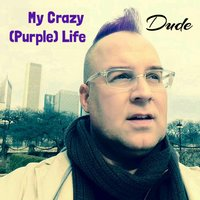 My Crazy (Purple) Life — DUDE