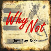 Why Not — Just Play Band