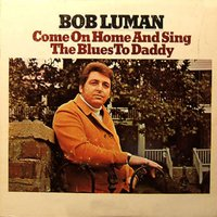 Come on Home and Sing the Blues to Daddy — Bob Luman