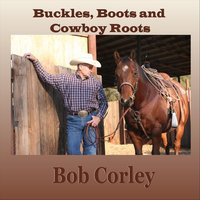 Buckles, Boots and Cowboy Roots — Bob Corley