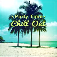Party Time Chill Out – Party and Chill After Party, Luxury Lounge, Ibiza Hits — Ibiza Dance Party
