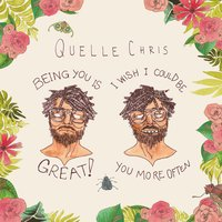 Being You Is Great, I Wish I Could Be You More Often — Quelle Chris
