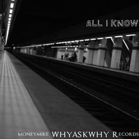 ALL I Know — moneymike WHYASKWHY Records