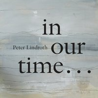 Peter Lindroth: In Our Time — Peter Lindroth, Duo Gelland, Stockholm Saxophone Quartet