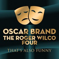 That's also Funny — Oscar Brand, The Roger Wilco Four