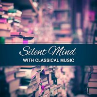 Silent Mind with Classical Music – Calm Music, Classical Instruments, Soothing Music, Bach, Mozart, Beethoven for Study — сборник