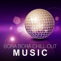 Bora Bora Chill Out Music – Summer Vibes of Positive Chill Out Music, Holiday Music, Deep Chill Out Music, Pure Chill, Total Relaxation, Ambient Music — Inspiring Chillout Music Paradise