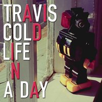 Life in a Day — Travis Cold