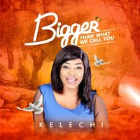 Bigger Than What We Call You — Kelechi
