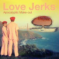 Apocalyptic Make-Out — Love, Jerks