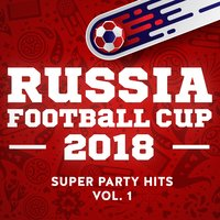 Russia - Football Cup - 2018 - Super Party Hits - Vol. 1 — сборник
