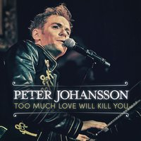 Too Much Love Will Kill You — Peter Johansson