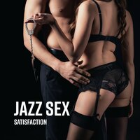 Jazz Sex Satisfaction: Sensual Smooth Jazz Music Compilation 2019 for Lovers, Songs for Good Final After Romantic Dinner, Sexual Games in Bedroom, Tantric Sex — Smooth Jazz Band, Relaxing Jazz Music, Piano Dreamers