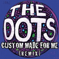 Custom Made for Me — The Dots