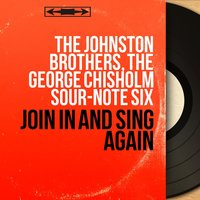 Join in and Sing Again — The Johnston Brothers, The Johnston Brothers, The George Chisholm Sour-Note Six, The George Chisholm Sour-Note Six