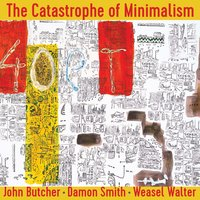 The Catastrophe of Minimalism — John Butcher, Damon Smith, Weasel Walter