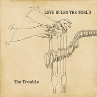 Love Rules the World — The Trouble