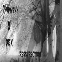 Ressurection — Chupwell x Dex
