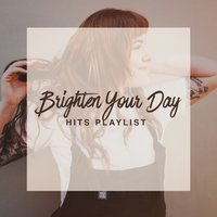 Brighten Your Day Hits Playlist — Best Of Hits, Top 40 Hits, The Cover Crew