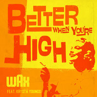 Better When You're High — Wax, Krysta Youngs