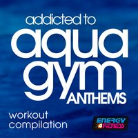 Addicted To Aqua Gym Anthems Workout Compilation — сборник