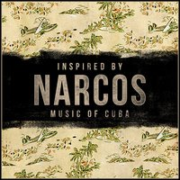 "Inspired by ""Narcos""- Music of Cuba — сборник"