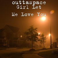 Girl Let Me Love You — outtaspace