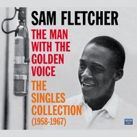 Sam Fletcher. The Man with the Golden Voice. The Singles Collection (1958-1967) — Sam Fletcher
