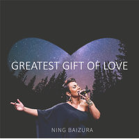 Greatest Gift Of Love — Ning Baizura
