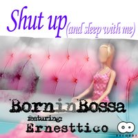 Shut Up (And Sleep with Me) — Ernesttico, Born in Bossa