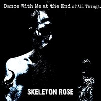 Dance with Me at the End of All Things — Skeleton Rose