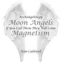 Archangelology Moon Angels: If You Call Them They Will Come, Magnetism — Kim Caldwell