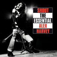 Shout: The Essential Alex Harvey — Alex Harvey, The Sensational Alex Harvey Band