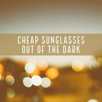 Out of the Dark — Cheap Sunglasses